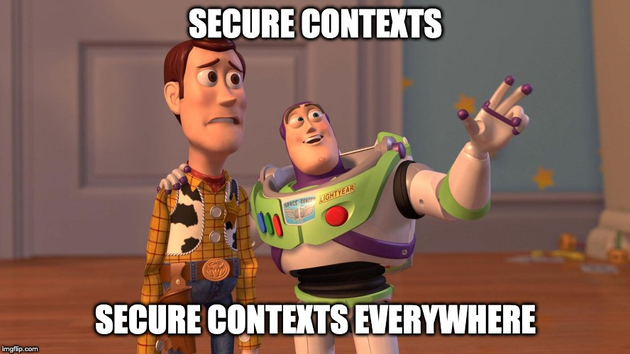 Buzz Lightyear says to Woody: Secure contexts …secure contexts everywhere!