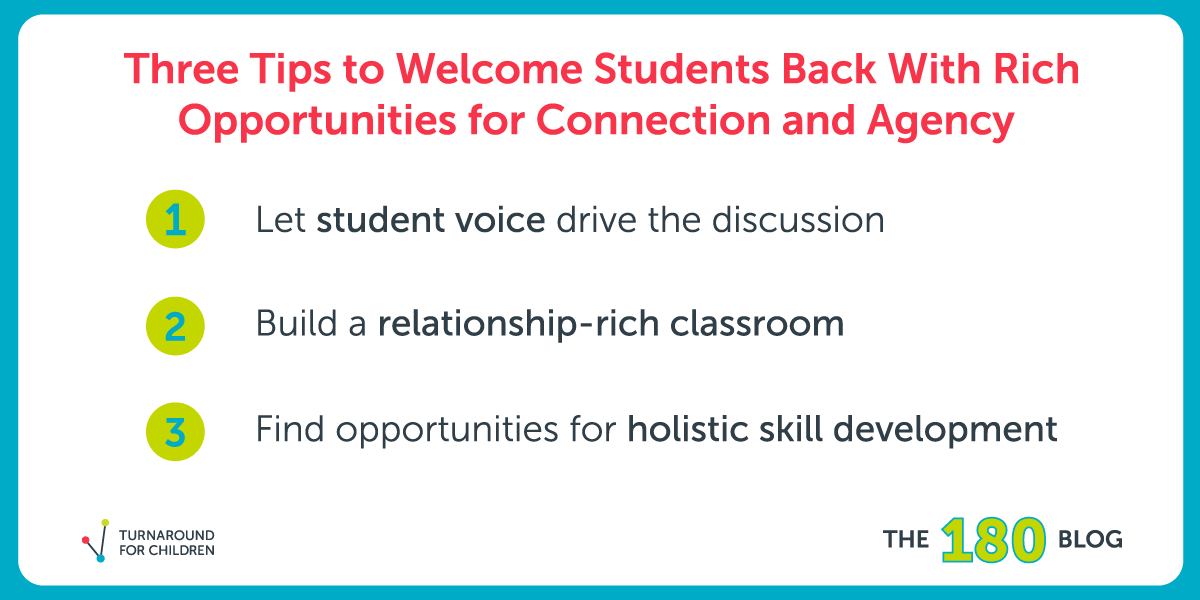 Three tips to welcome students back with rich opportunities for connection and agency—1) Let student voice drive the discussion 2) Build a relationship-rich classroom 3) Find opportunities for holistic skill development