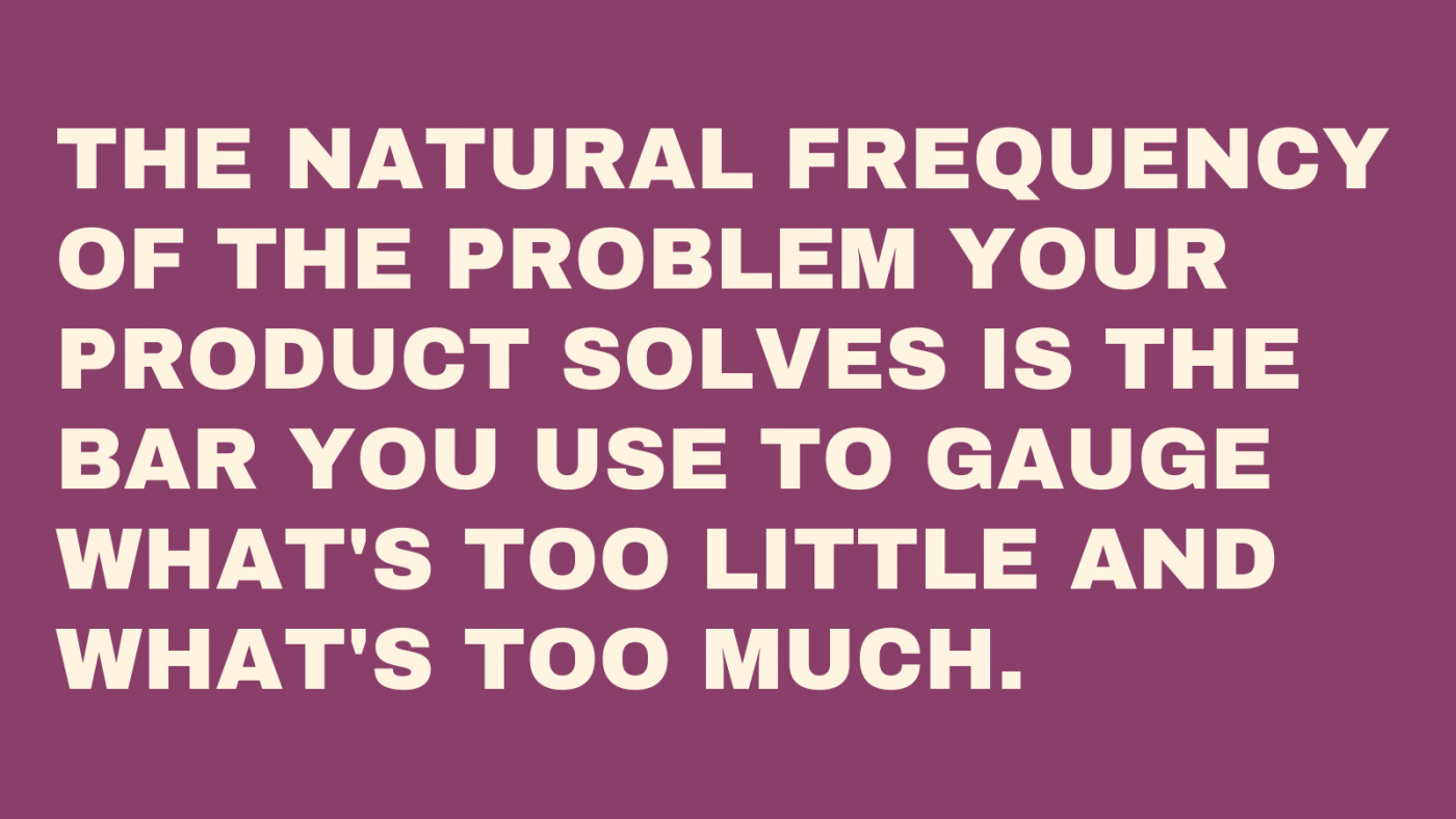 The natural frequency of the problem your product solves is the bar you use to gauge what's too little and what's too much.
