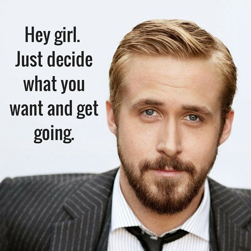 Hey girl. Just decide what you want and get going.