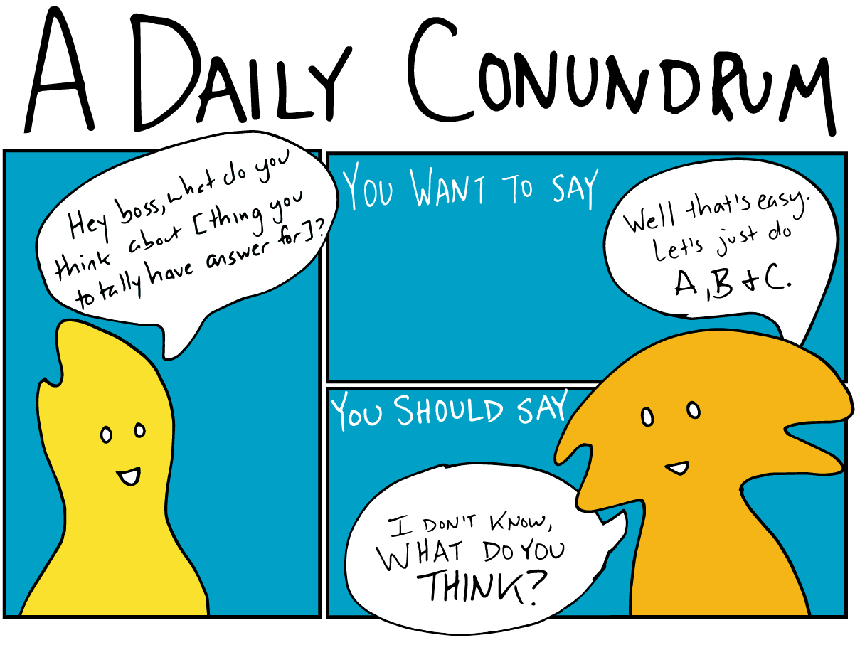 """A comic titled """"A Daily Conundrum."""" An employee asks their manager, """"Hey boss, what do you think about [thing you totally have an answer for."""" As a manager, you want to say: """"Well that's easy. Let's just do A, B, and C."""" But you should say: """"I don't know, what do you think?"""""""
