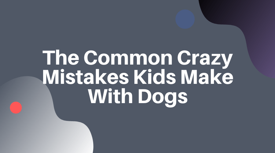 The Common Crazy Mistakes Kids Make With Dogs