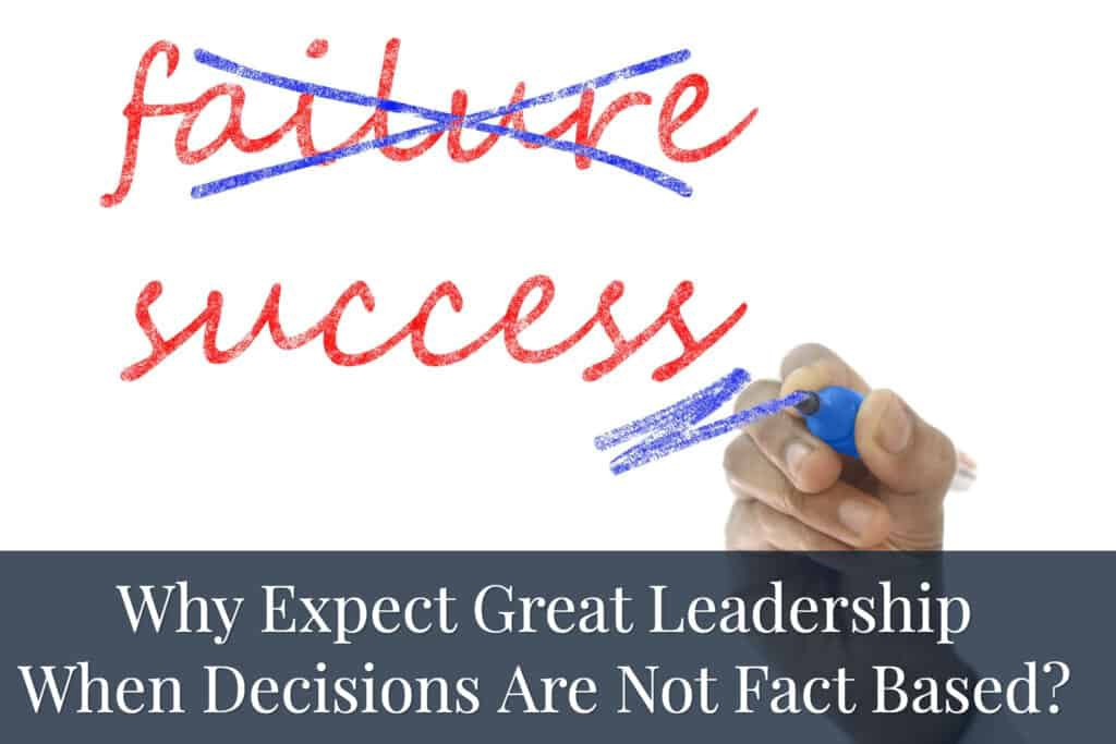 Why Expect Great Leadership When Decisions Are Not fact Based