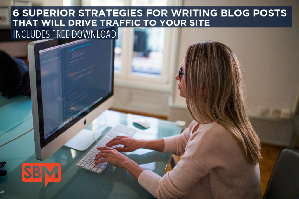 6 SUPERIOR STRATEGIES FOR WRITING BLOG POSTS THAT WILL DRIVE TRAFFIC