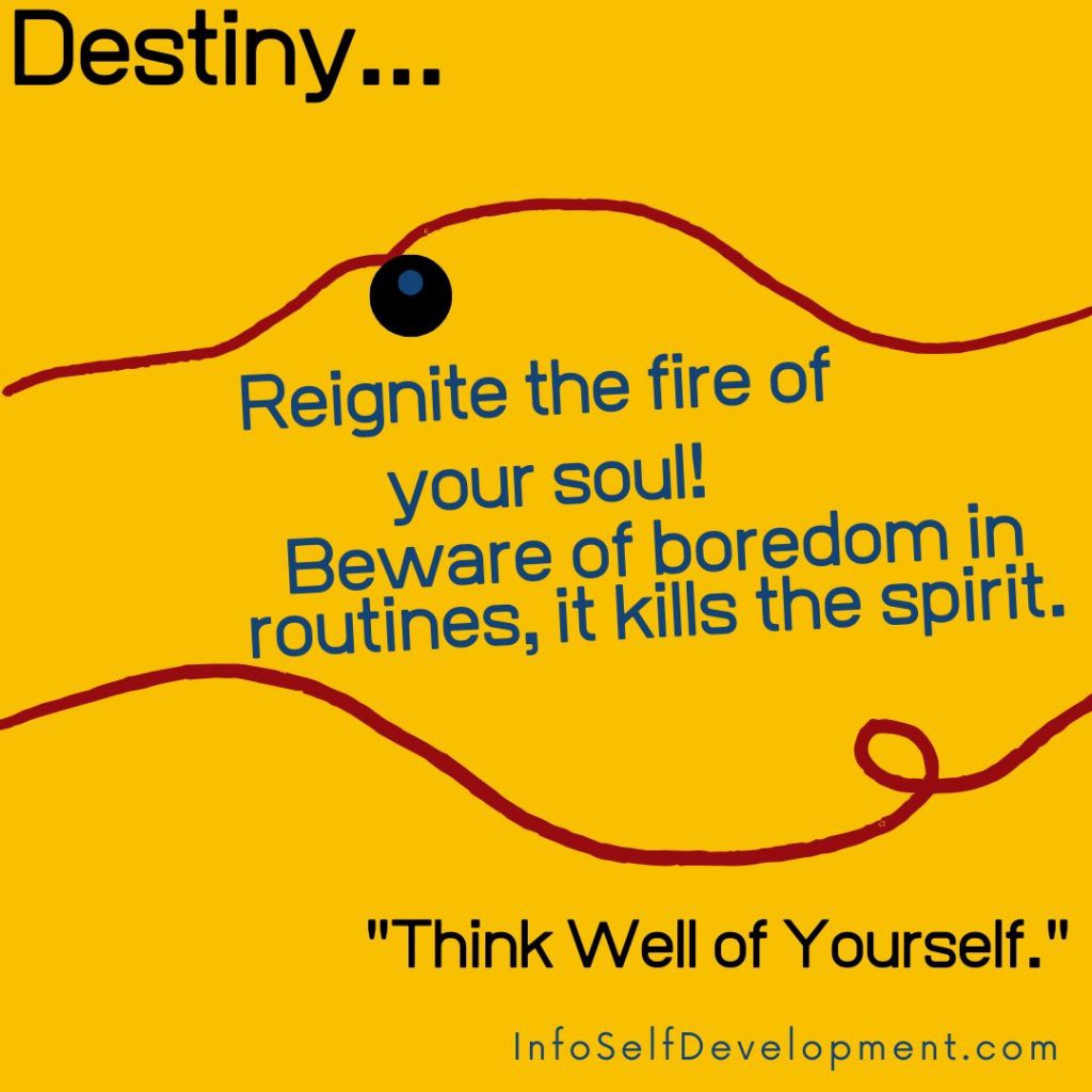 Reignite the Fire of Your Soul! Beware of boredom in routines, it kills the spirit. Think Well of Yourself.