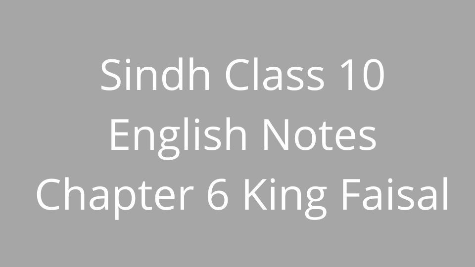 Sindh Class 10 English Notes Chapter 6 King Faisal