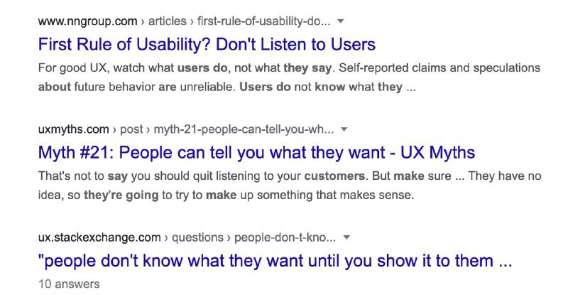 A screenshot of a Google search results page. The first result is from the NNGroup website, and is titled 'The First Rule of Usability? Don't listen to users.' The second result is from the UX Myths website, and is titled, 'Myth #21: People can tell you what they want.' The third and final result is from Stack Exchanged and is titled, 'People don't know what they want until you show it to them.'
