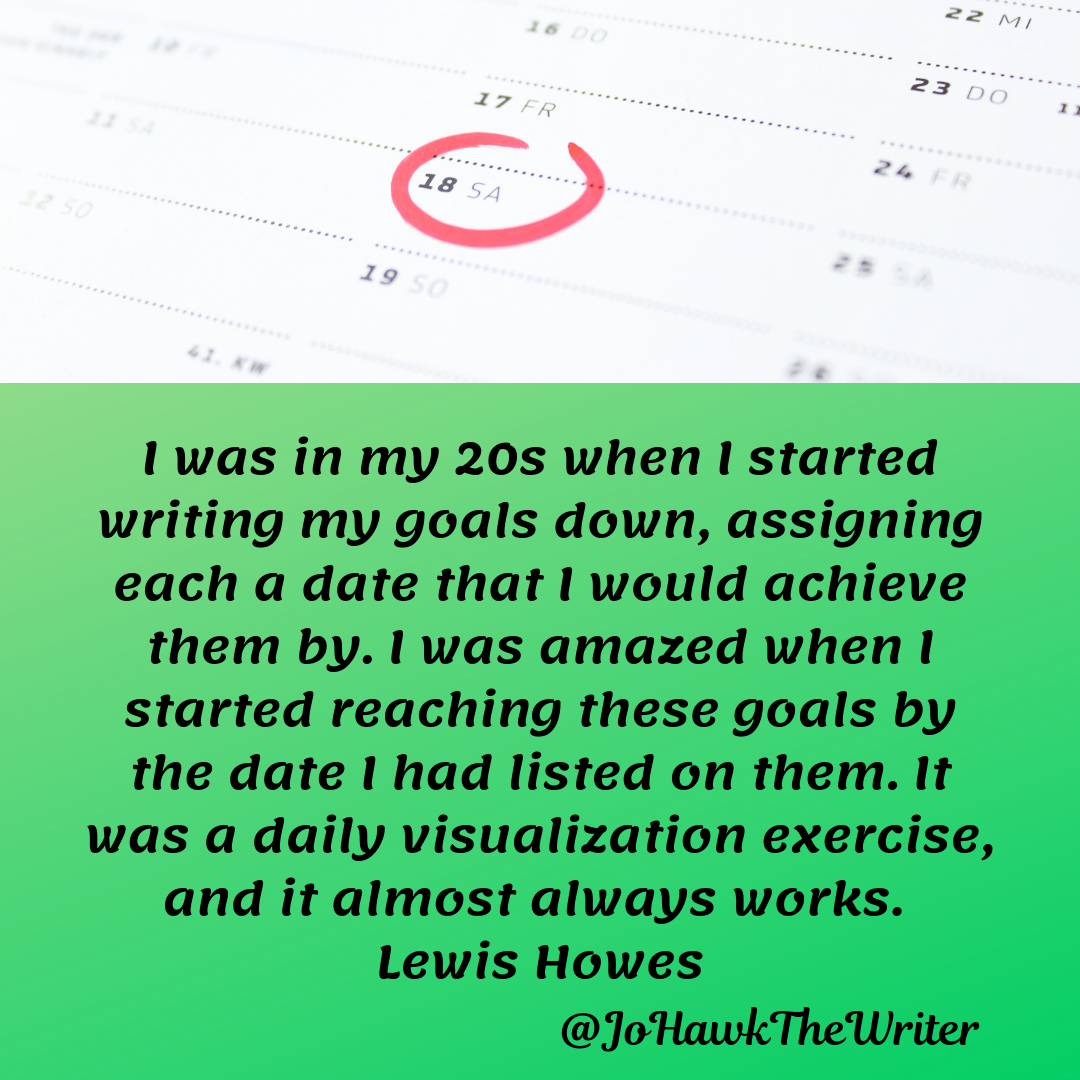 I was in my 20s when I started writing my goals down, assigning each a date that I would achieve them by. I was amazed when I