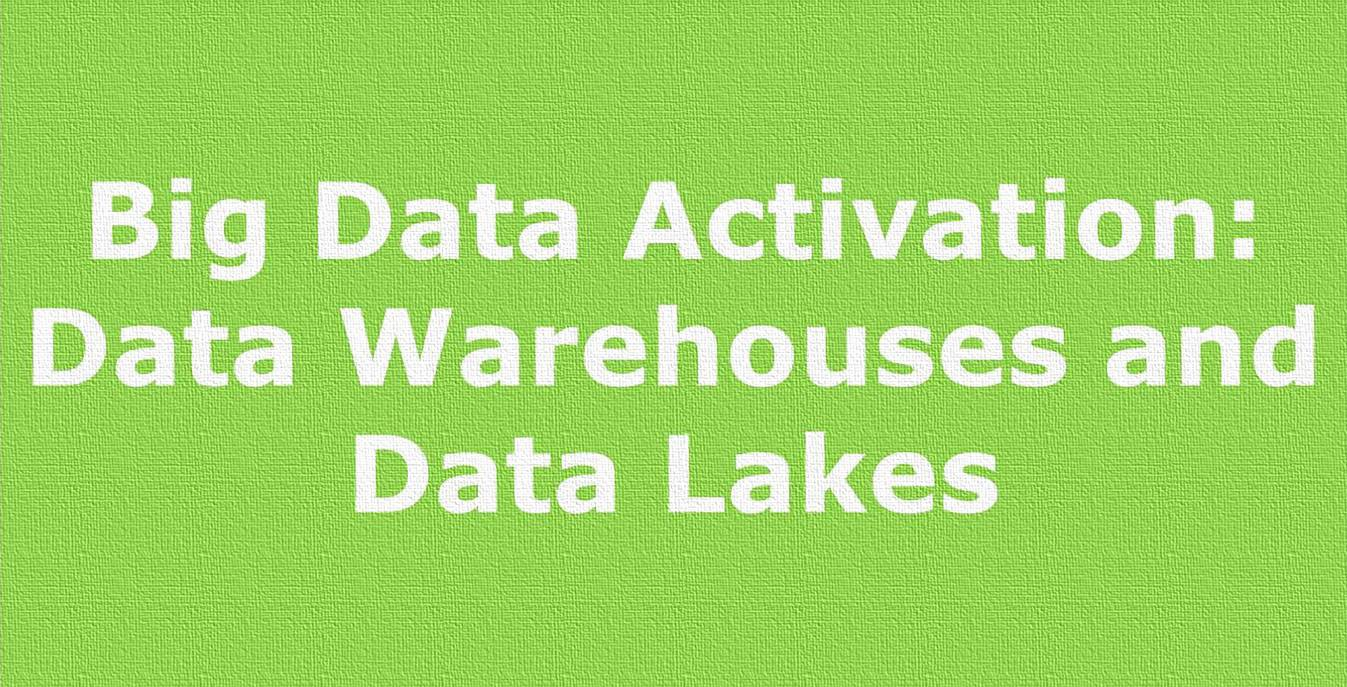 Big Data Activation: Data Warehouses and Data Lakes