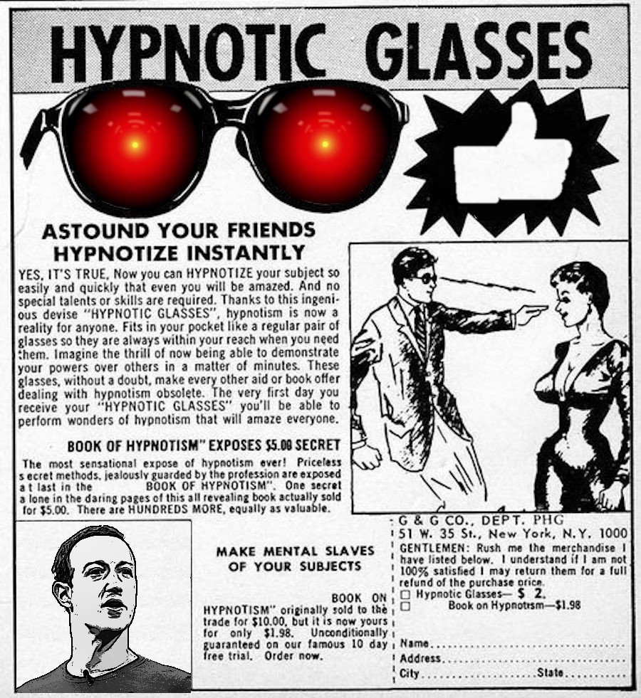 An old comic-book ad for hypnotic glasses; the lenses of the glasses have been replaced by the glowing red eyes of HAL9000 from 2001; in the bottom left corner, a comic drawing of a hypnosis master has been replaced with a drawing of Mark Zuckerberg. Image: Anthony Quintano (modified) https://commons.wikimedia.org/wiki/File:Mark_Zuckerberg_F8_2018_Keynote_(41793470192).jpg Cryteria (modified) https://commons.wikimedia.org/wiki/File:HAL9000.svg CC BY: https://creativecommons.org/licenses/by/3