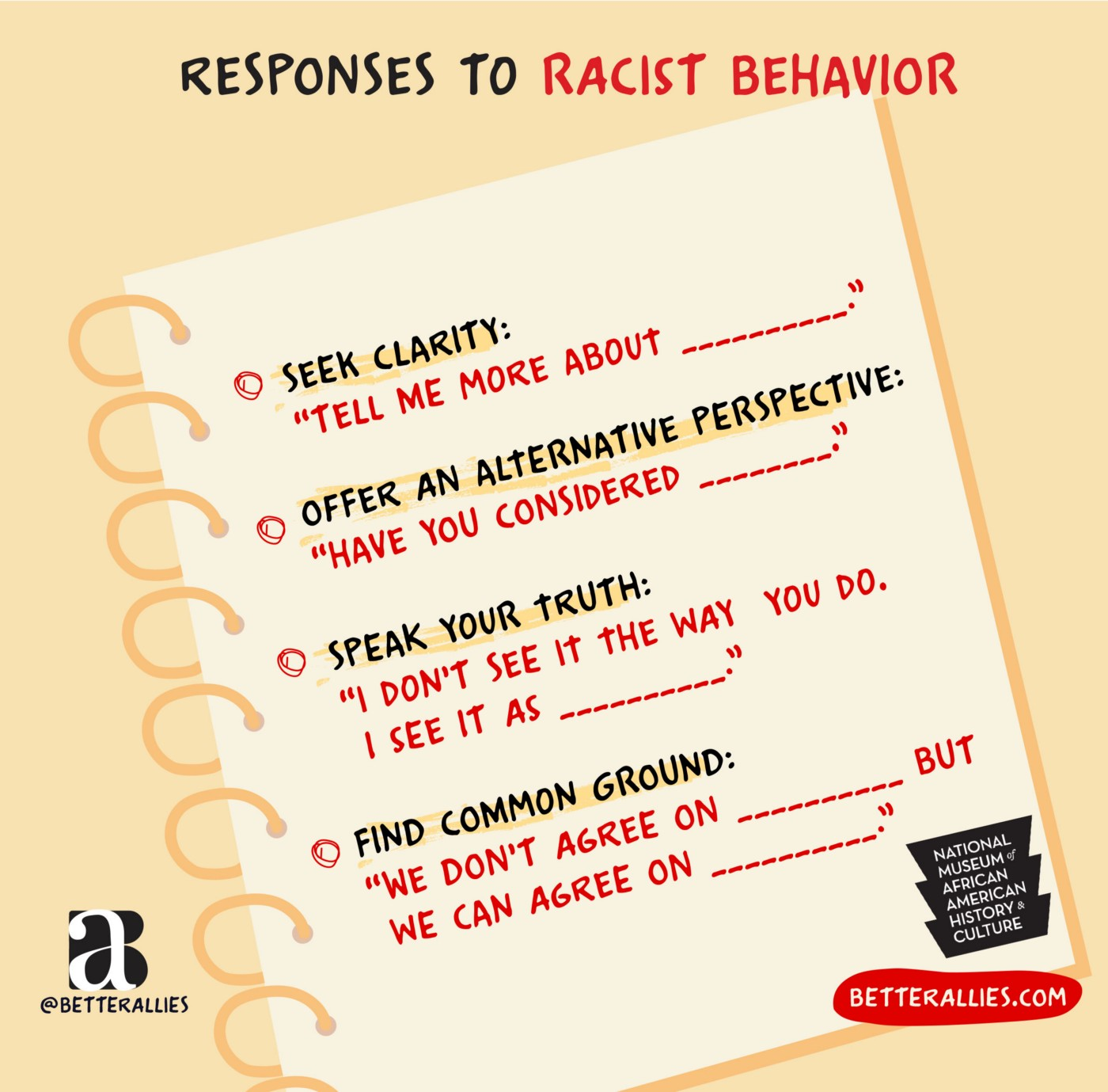 """Illustration titled Responses to Racist Behavior. There is a spiral notebook page with 4 points. Seek clarity: """"Tell me more about __."""" Offer an alternative perspective: """"Have you ever considered __."""" Speak your truth: """"I don't see it the way you do. I see it as __."""" Find common ground: """"We don't agree on __ but we can agree on __."""" The page has the National Museum of African American History & Culture. In the lower corners are the better allies logo and a red bubble with betterallies.com."""