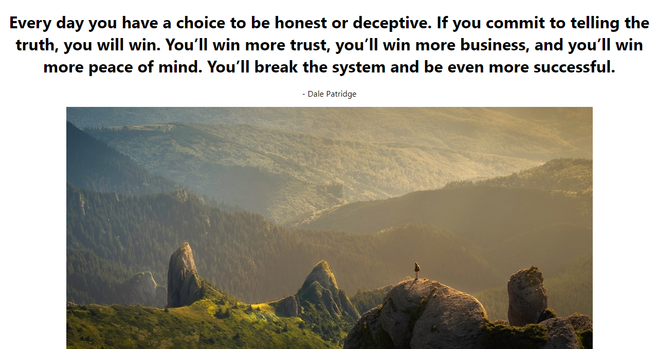 Quote Of the day:Every day you have a choice to be honest or deceptive. If you commit to telling the truth, you will win..