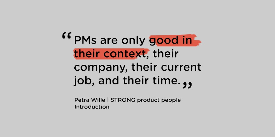 """""""PMs are only good in their context, their company, their current job, and their time.""""—Petra Wille, Strong product people, Introduction"""