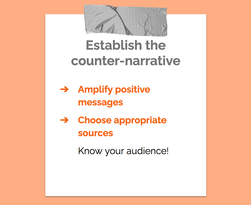 Establish the counter-narrative. Amplify positive messages. Choose appropriate sources. Know your audience!