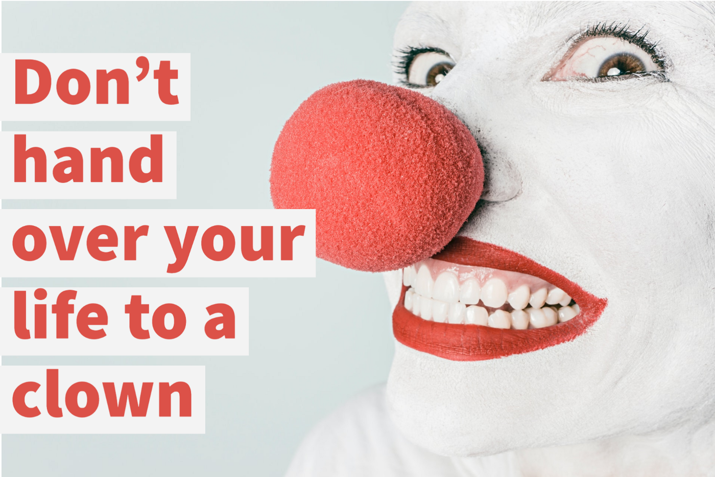 A clown's face with the text: Don't hand over your life to a clown