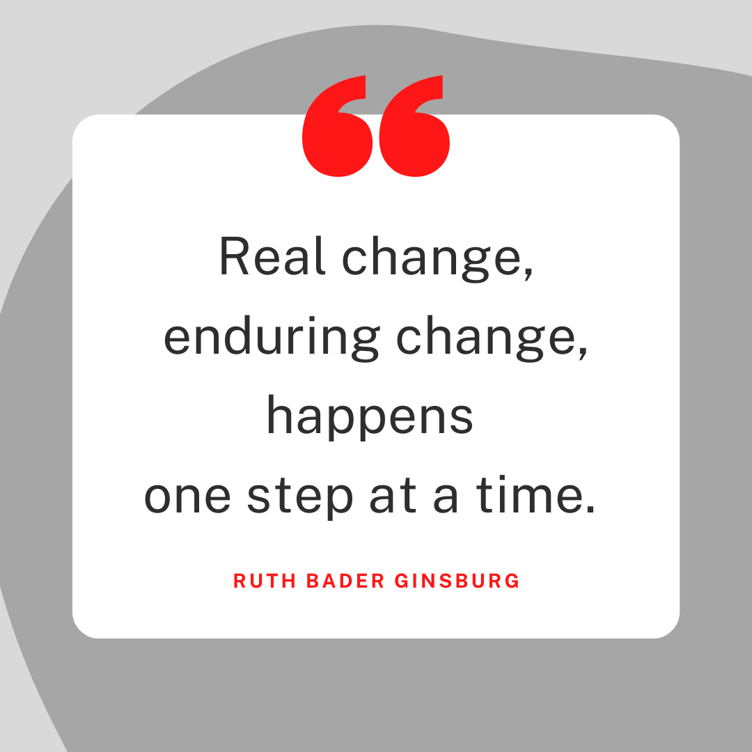 Real change, enduring change, happens one step at a time. Ruth Bader Ginsburg