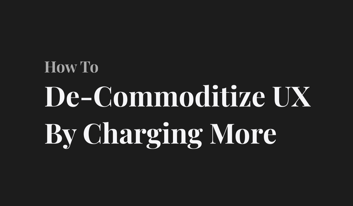 """Title page reading """"De-Commoditize UX By Charging More""""—by Ed Orozco"""