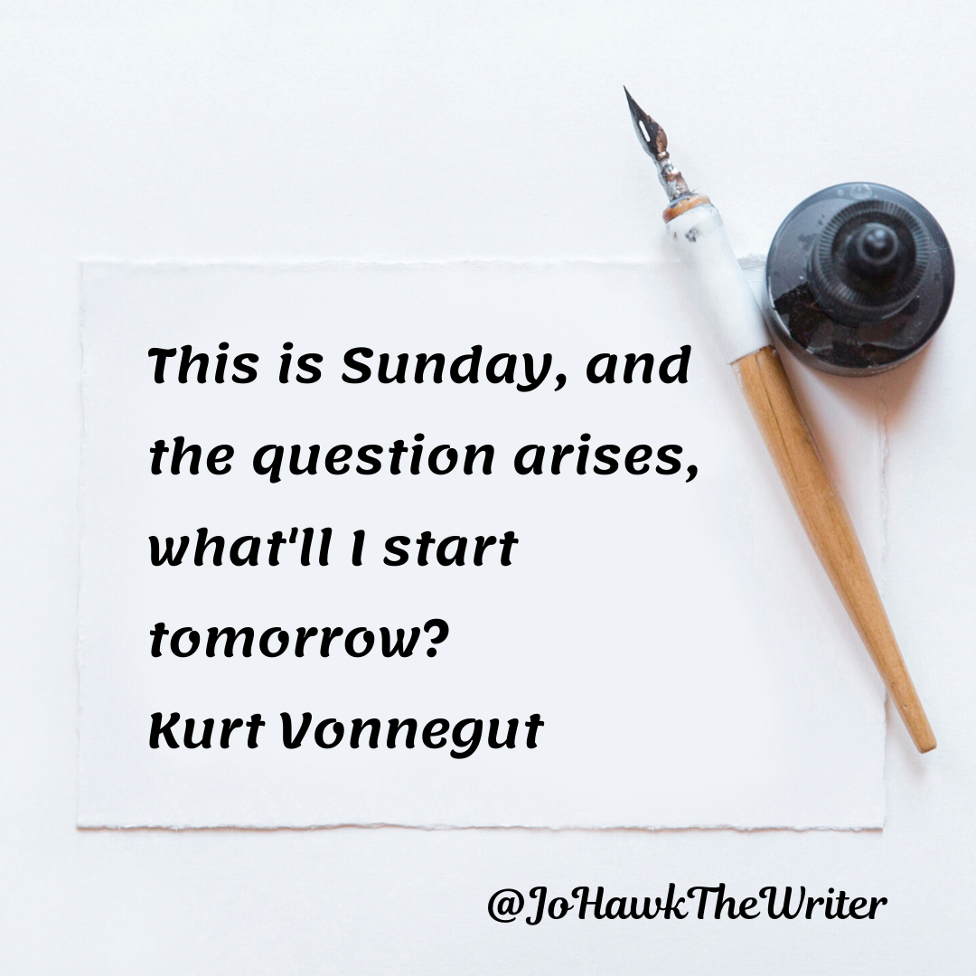 This is Sunday, and the question arises, what'll I start tomorrow_ Kurt Vonnegut