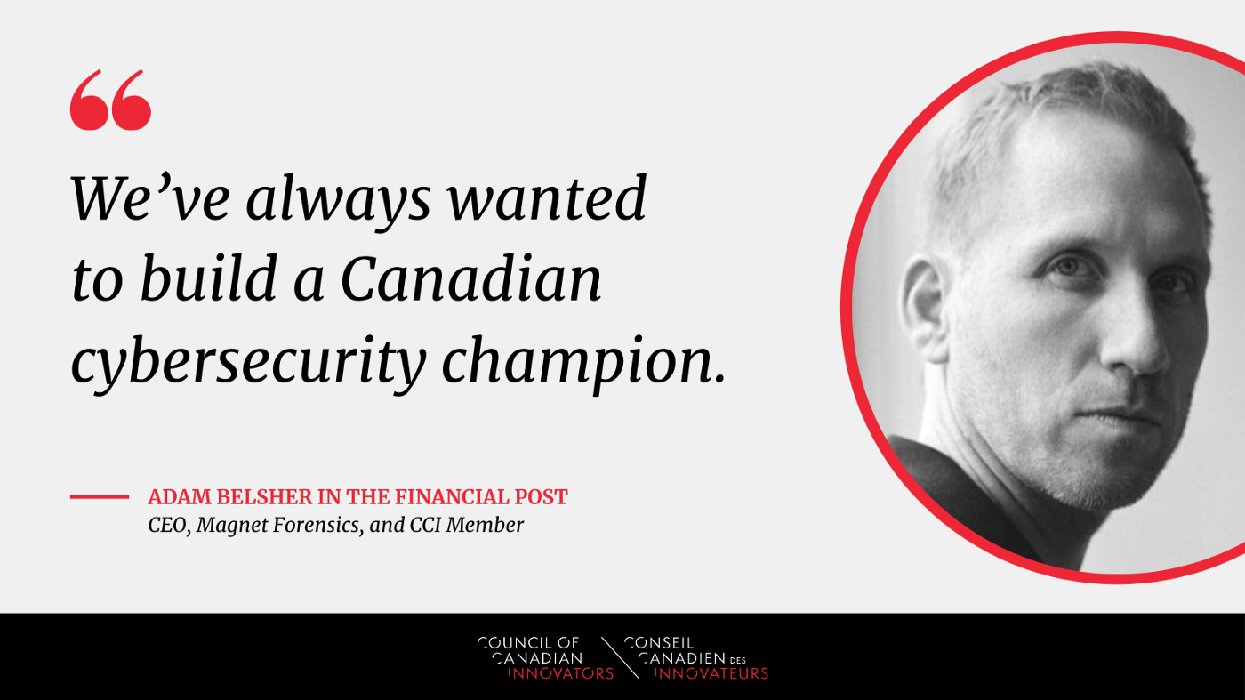 """""""We've always wanted to build a Canadian cybersecurity champion"""" -Adam Belsher, CEO of Magnet Forensics and CCI Member"""