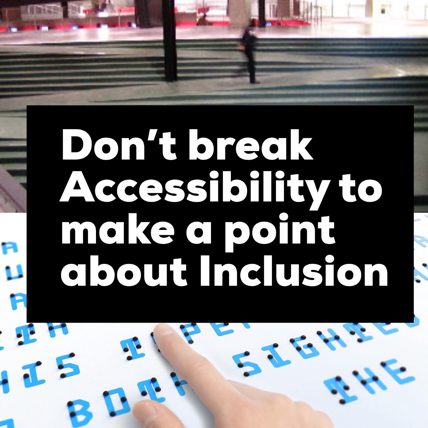 Text—Don't break accessibility to make a point about inclusion—laid over photo of Braille Neue mixed Braille/visual text