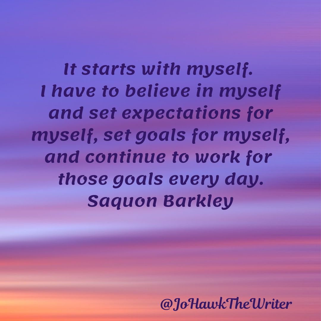 It starts with myself. I have to believe in myself and set expectations for myself, set goals for myself, and continue to work for those goals every day. Saquon Barkley