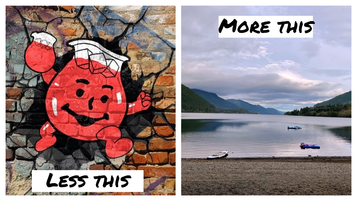 """The Kool-Aid mascot jumping through a wall with excitment on one side and the text """"Less This"""" and a picture of Cowichan Lake with floaties and a paddle board, very calm and the text """"More This"""""""