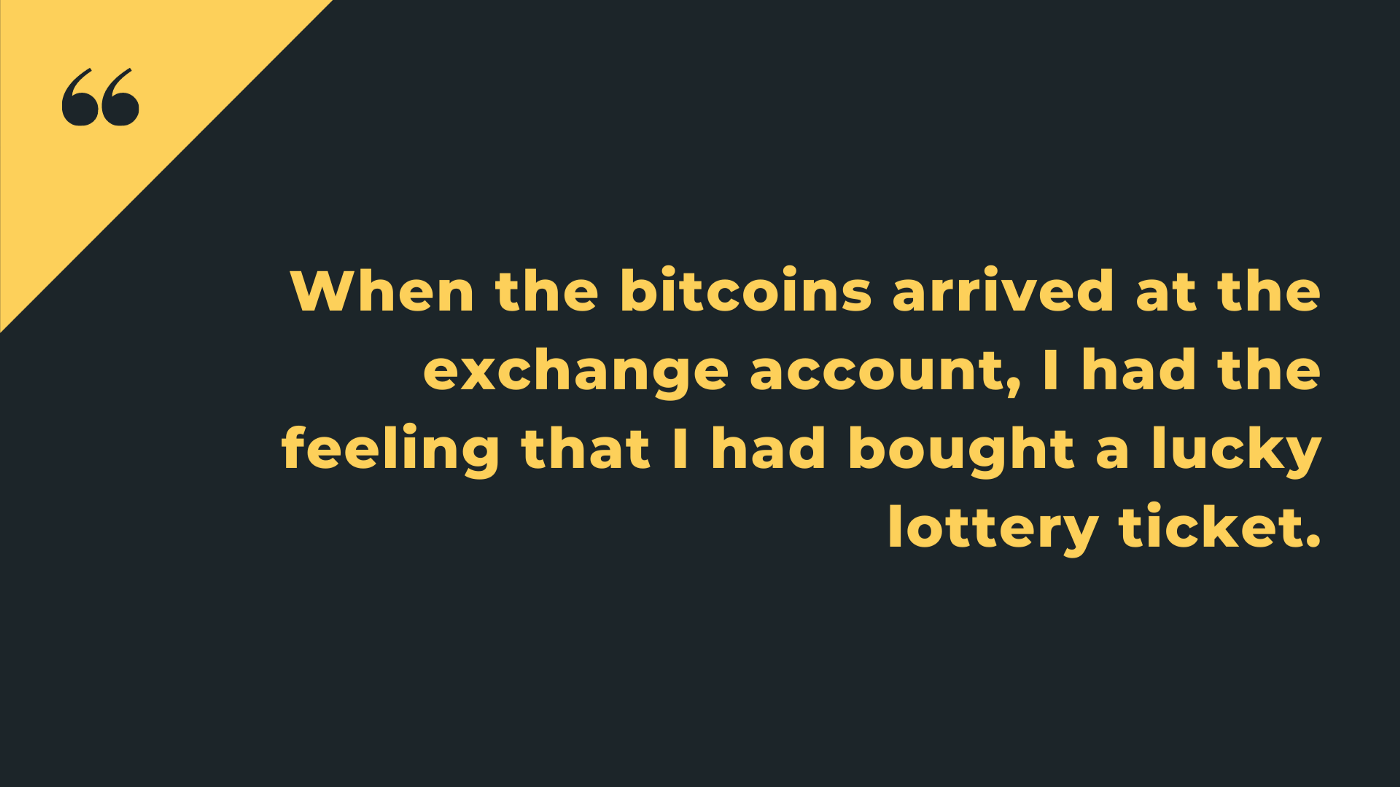 When the bitcoins arrived at the exchange account, I had the feeling that I had bought a luckery lottery ticket.