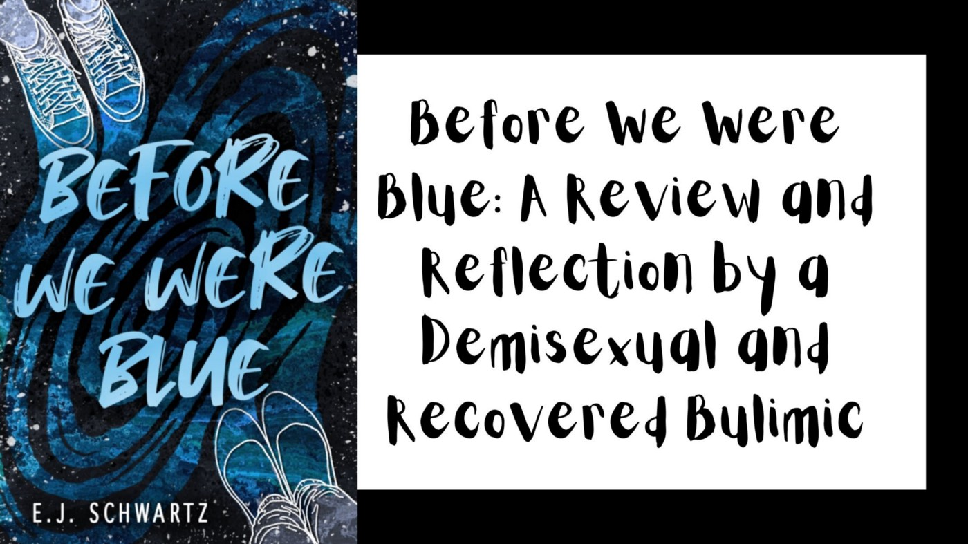 On the right, cover art for the book, Before We Were Blue. It is mostly Blue, with illustrations of sneakers on the upper right and then flats on the lower left, done in white outlines. On the right in script: Before We Were Blue: A Review and Reflection by a Demisexual and Recovered Bulimic in black text against a white background.