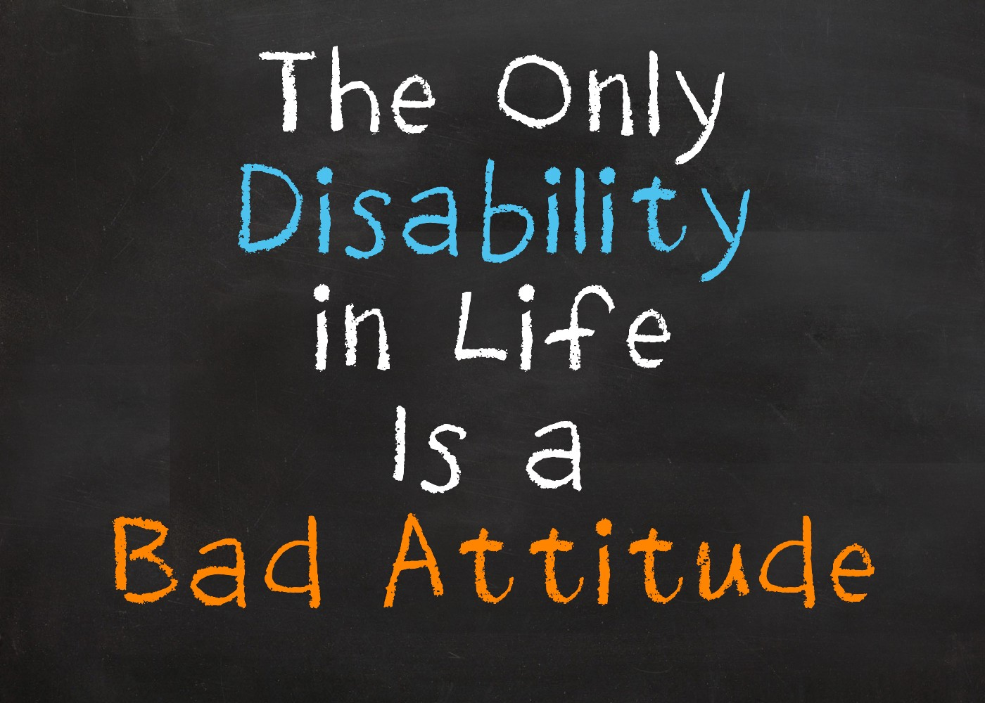 "Multi colored writing on chalkboard ""The only disability in life is a bad attitude"""