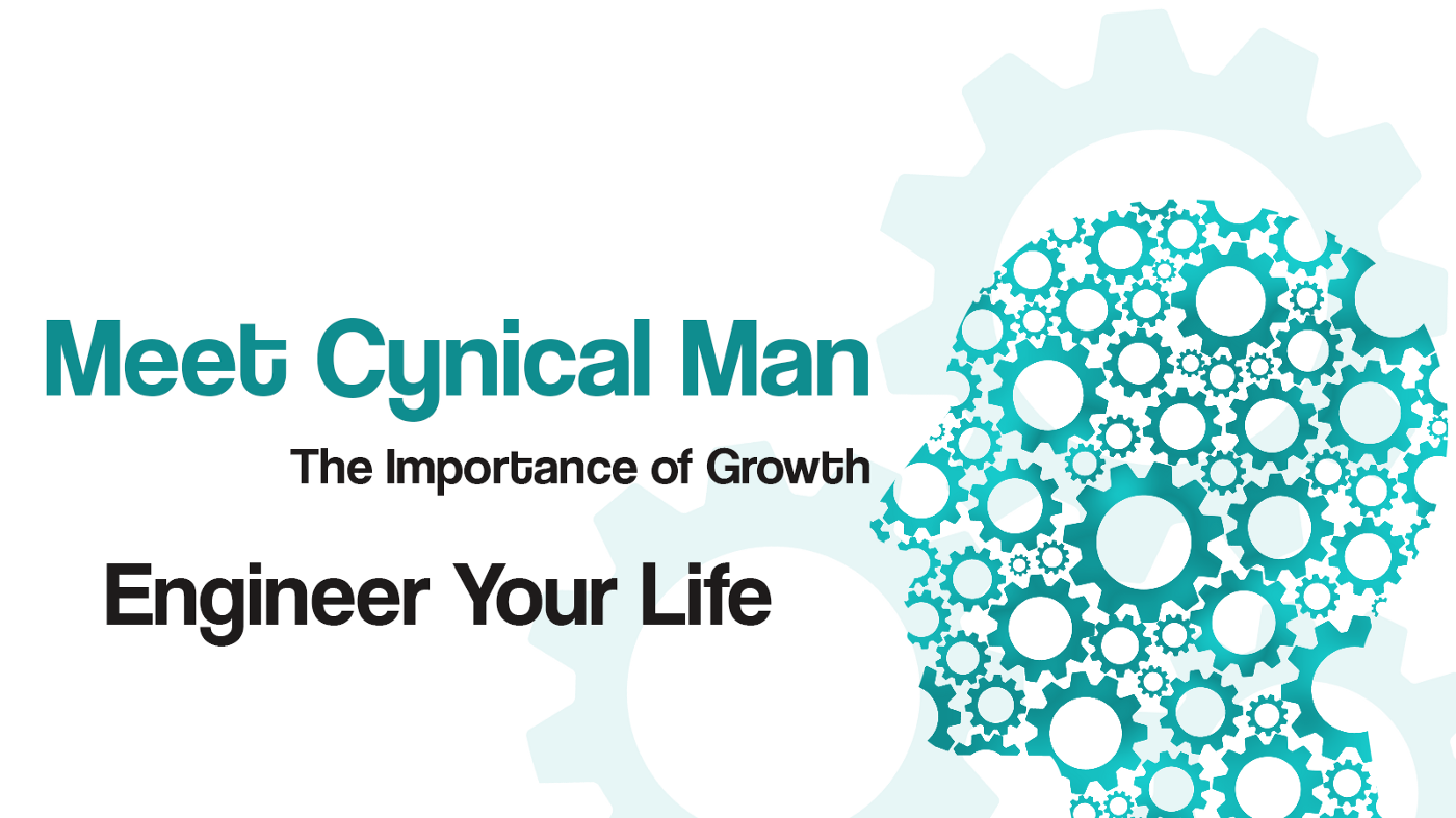 Meet Cynical Man, The Importance of Growth, Engineer Your Life