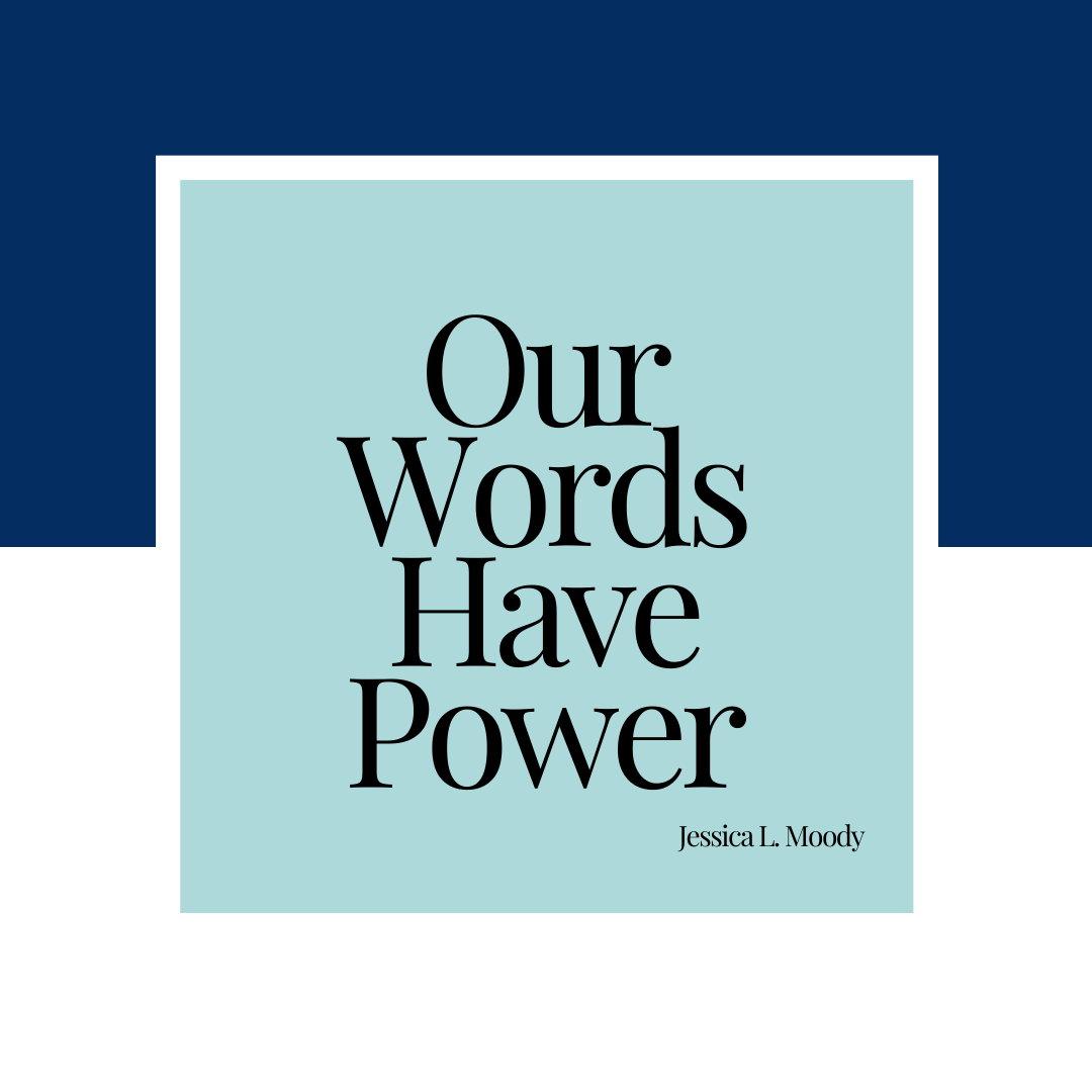 Our Words Have Power -Jessica L. Moody