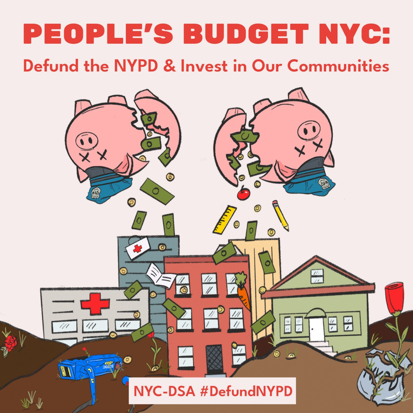 Image is an illustration of a city with two skyscrapers, a hospital, a brownstone, and a smaller house nestled on top of mounds of dirt. The mounds of dirt have grass and roses growing out of it, as well as fallen coins. The bottom right corner has a broken police badge that says NYPD. The bottom left corner has a broken robot police dog in the dirt. Above the city there are two upside down broken piggy banks wearing police hats with coins, bills of money, and other objects like apples, carrot,