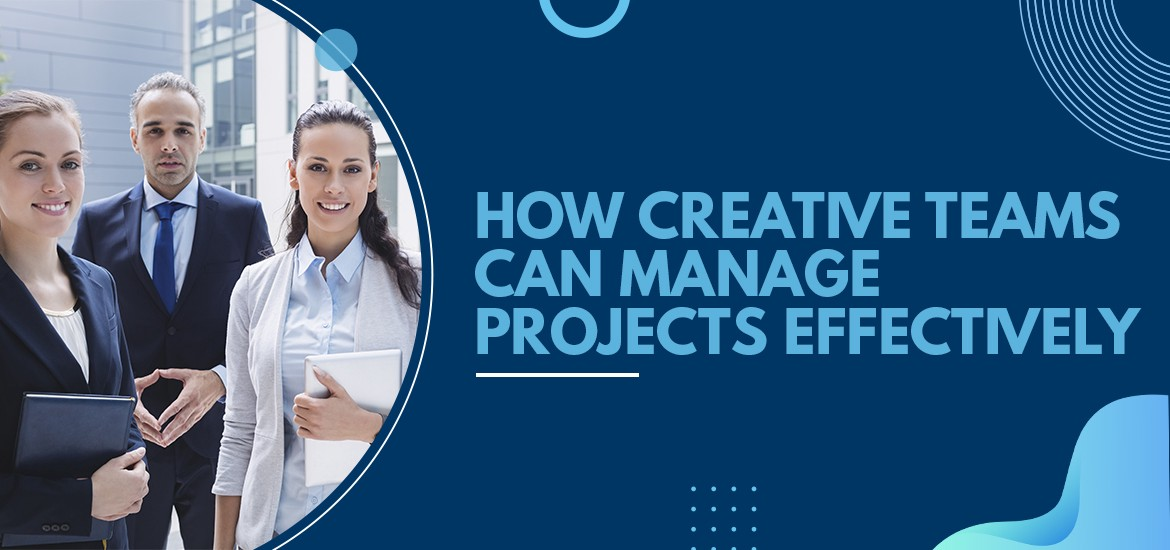 How Creative Teams can Manage Projects Effectively