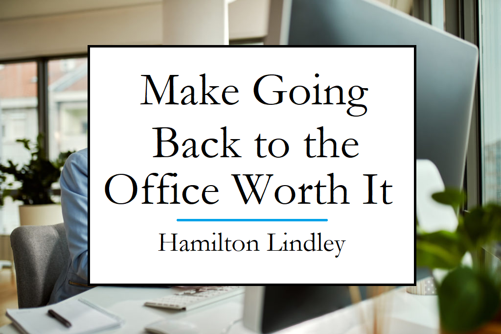 Hamilton Lindley explains how to make going back to the office worth it for employees.