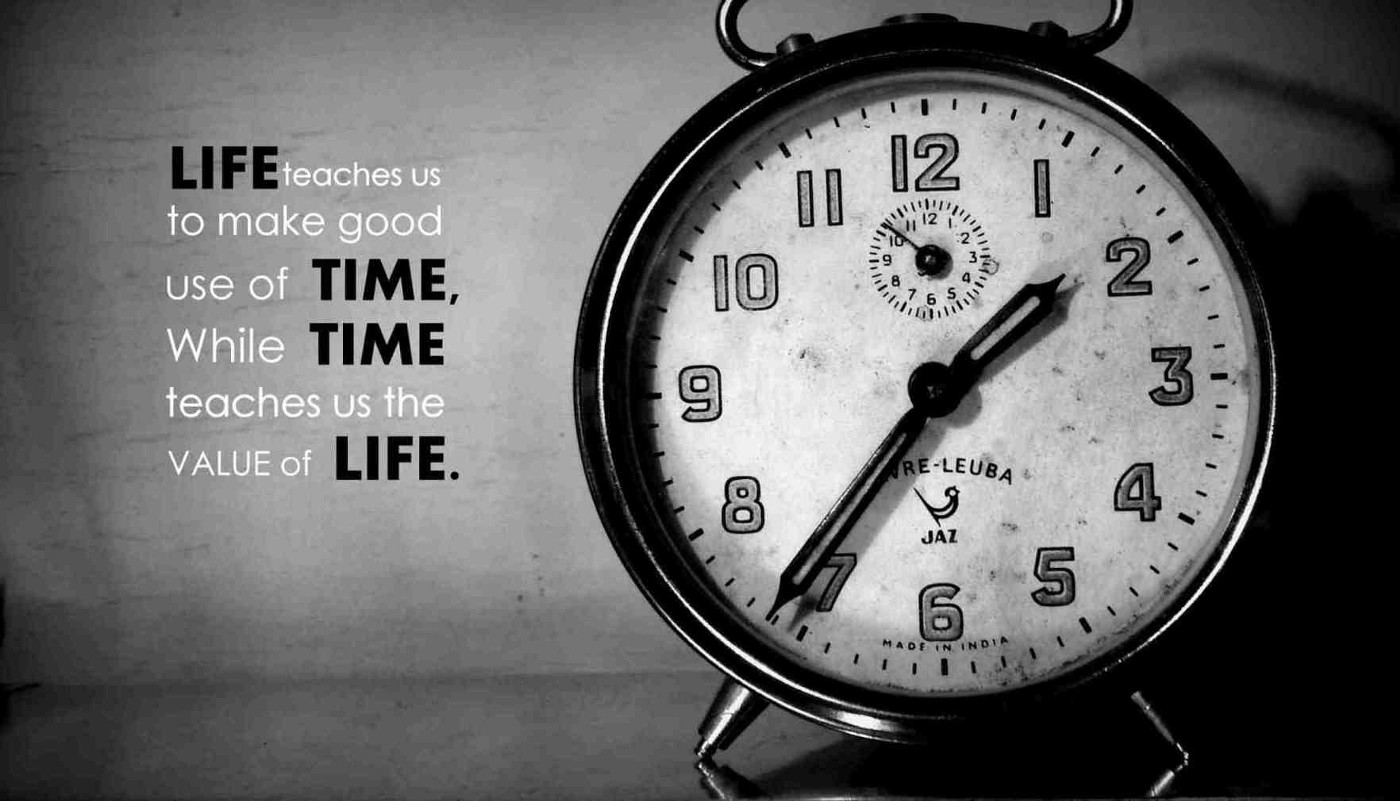 Life teaches the good use of time. Time teaches the value of life