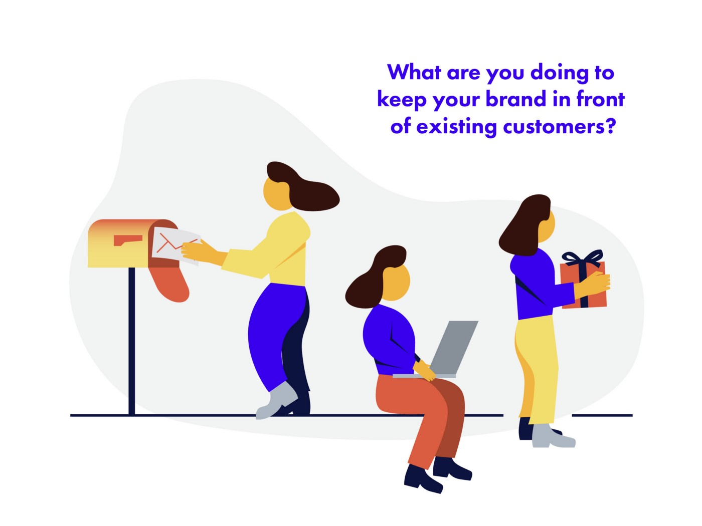 What are you doing to keep your brand in front of existing customers?