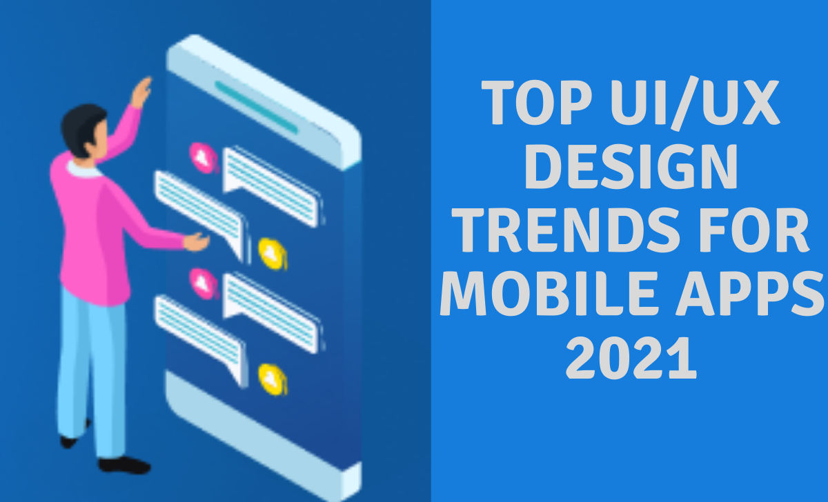 Top UI/UX Design Trends for Mobile Apps 2021