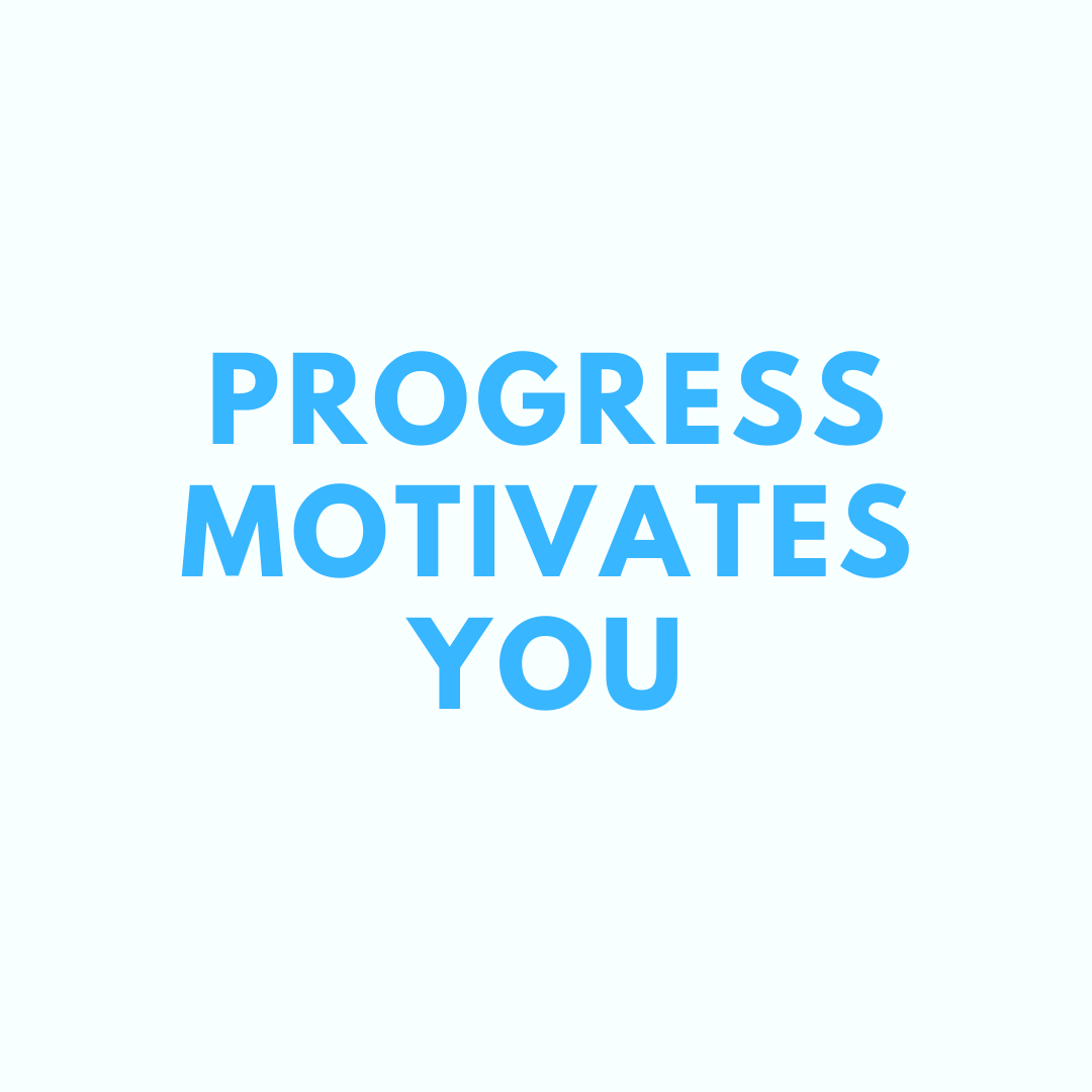 Progress in yourself motivates you. You need progress to feel fulfilled.