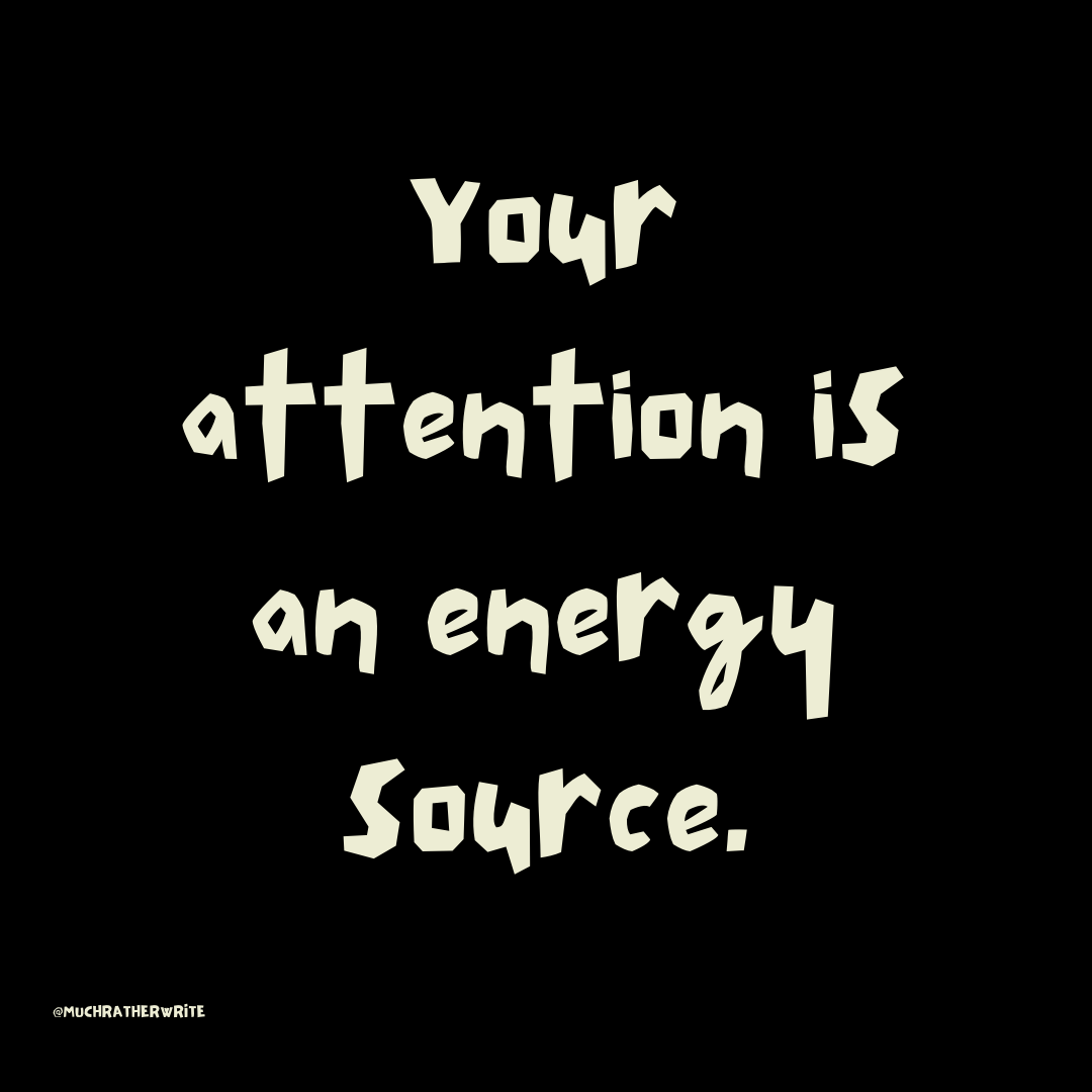 Your attention is your energy source by @muchratherwrite on Instagram.