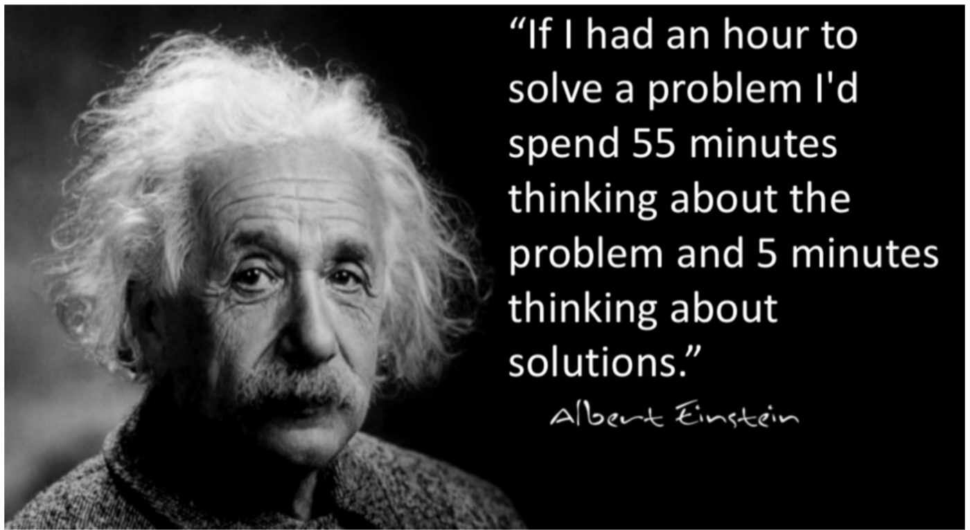 """""""If I had an hour to solve a problem I'd spend 55 minutes thinking about the problem and five minutes thinking about solutions."""""""
