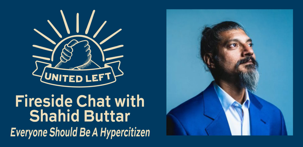 United Left Fireside Chat with Shahid Buttar: Everyone Should Be A Hypercitizen