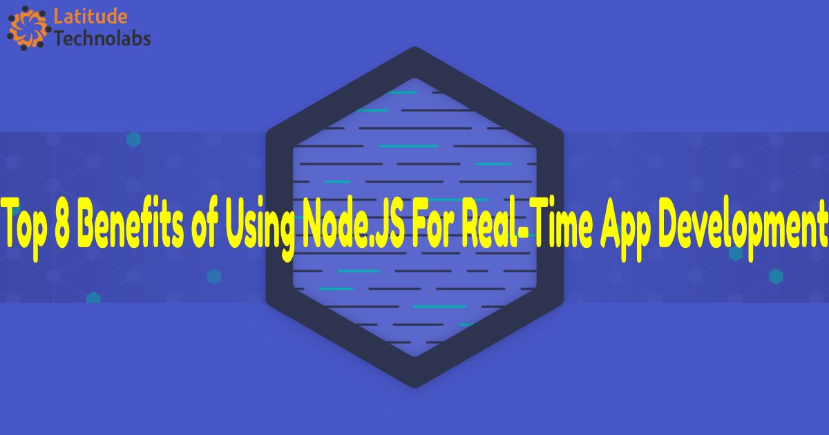Top 8 Benefits of Using Node.js For Real-Time App Development—Latitude Technolabs