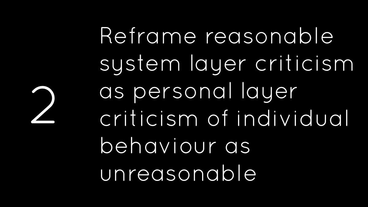 Reframe reasonable system layer criticism as personal layer criticism of individual behaviour as unreasonable