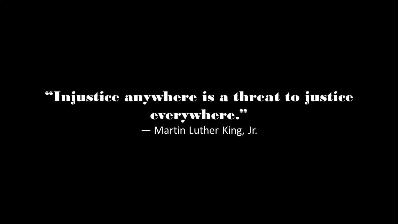 """""""Injustice anywhere is a threat to justice everywhere""""—Martin Luther King, Jr."""
