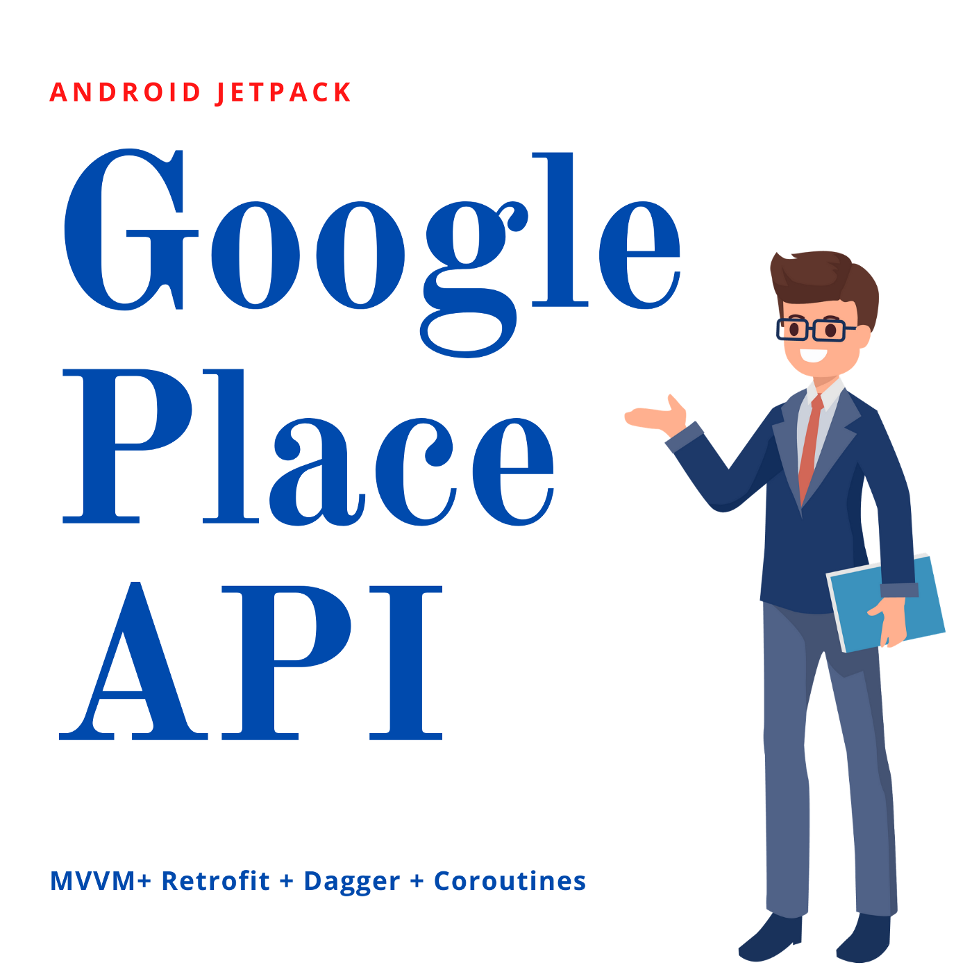 "A graphic of a man in a suit and glasses next to the words ""Google Place API: MVVM+Retrofit+Dagger+Coroutines"""