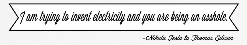 Fake Telsa quote: I am trying to invent electricity and you are being an asshole. (Nikola Tesla to Thomas Edison)