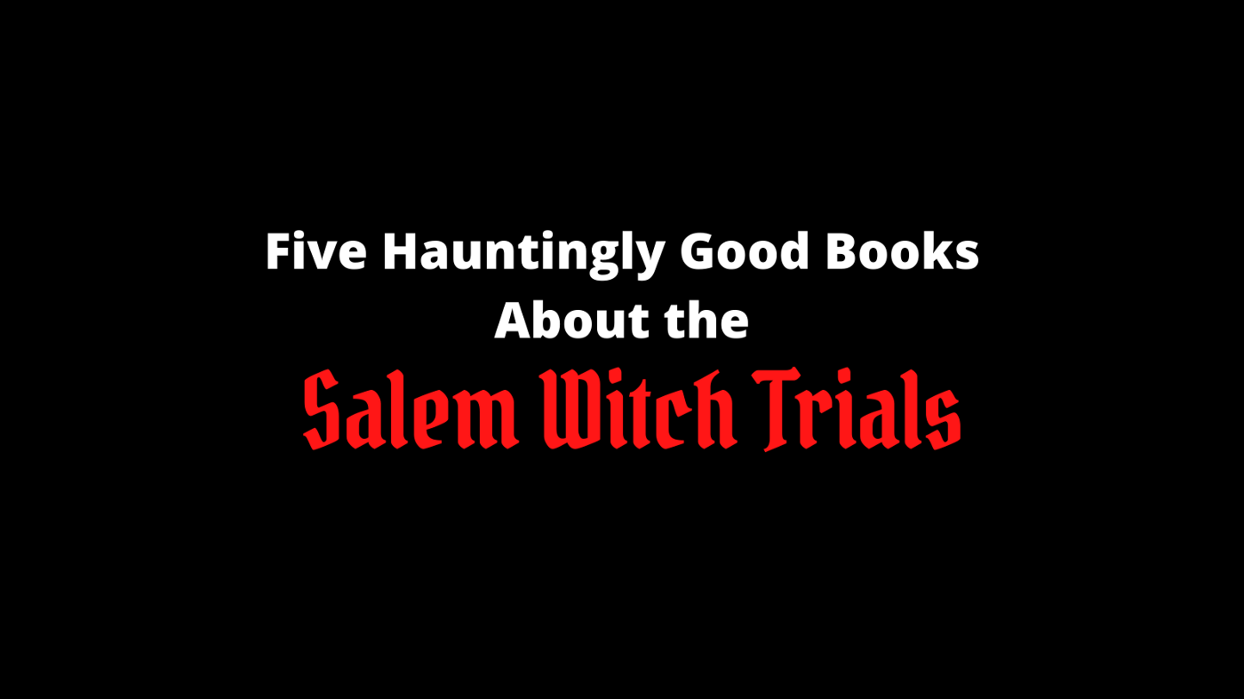 Five Hauntingly Good Books About the Salem Witch Trials