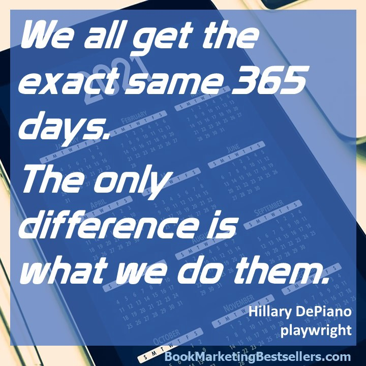 We all get the exact same 365 days. The only difference is what we do them. — Hillary DePiano, playwright