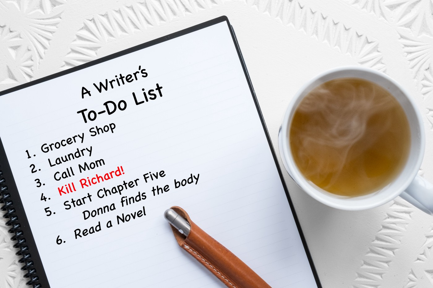 A notepad, pen, steaming cup of tea. A Writer's To do list: Groceries, Call Mom, Kill Richard, Finish Chapter Four, Read