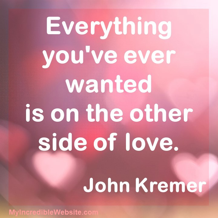 Love Quote: Everything you've ever wanted is on the other side of love.—John Kremer